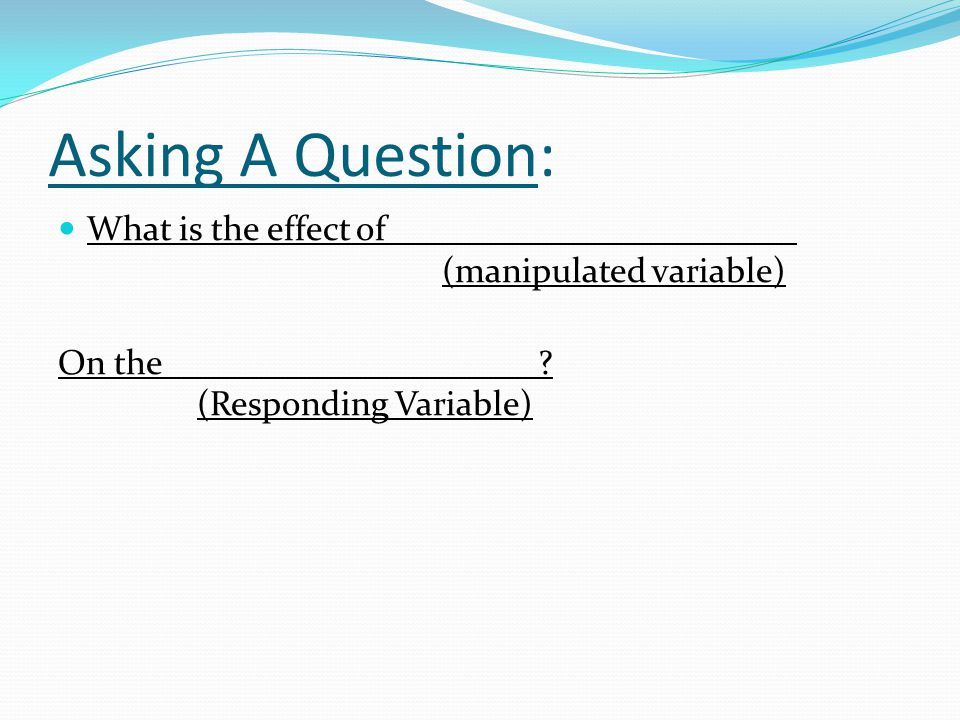 Asking A Question: What is the effect of _______________________ (manipulated variable)