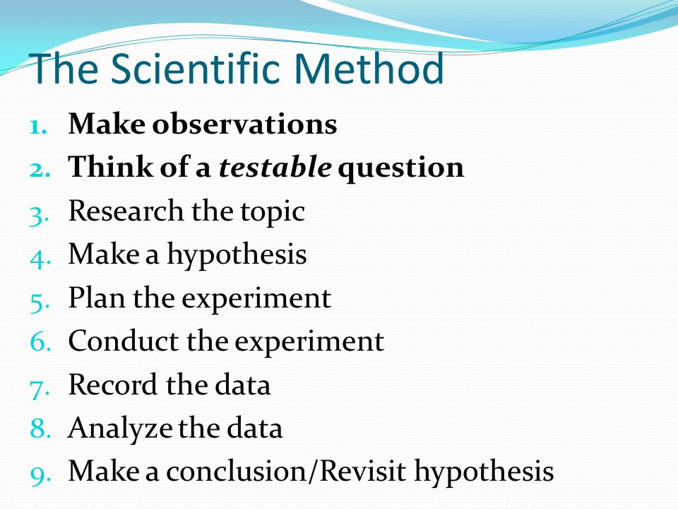 The Scientific Method Make observations Think of a testable question