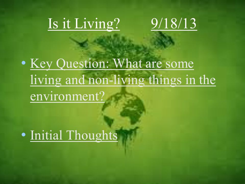 Is it Living 9/18/13 Key Question: What are some living and non-living things in the environment