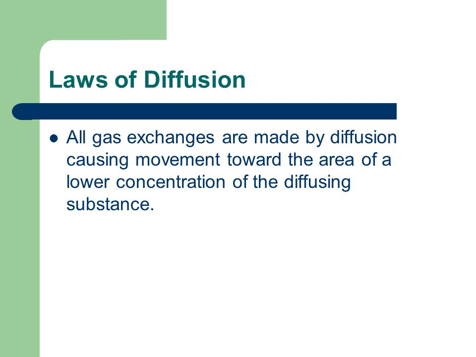 Laws of Diffusion All gas exchanges are made by diffusion causing movement toward the area of a lower concentration of the diffusing substance.