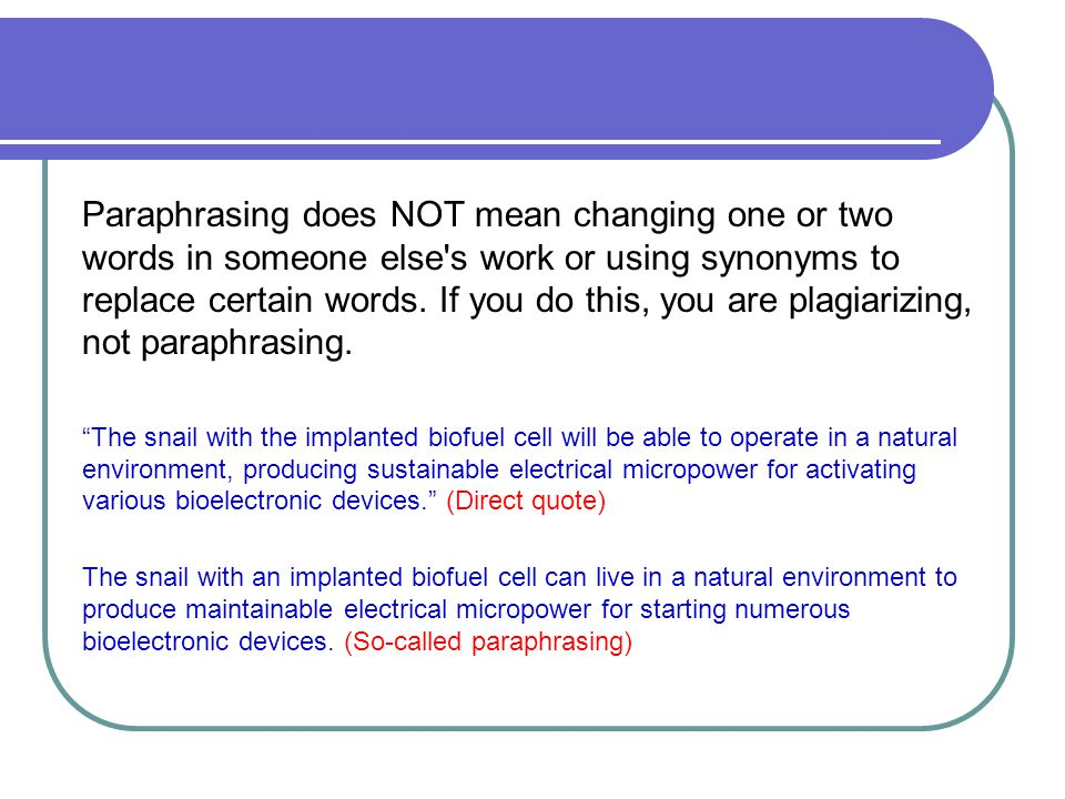 Paraphrasing does NOT mean changing one or two words in someone else s work or using synonyms to replace certain words. If you do this, you are plagiarizing, not paraphrasing.