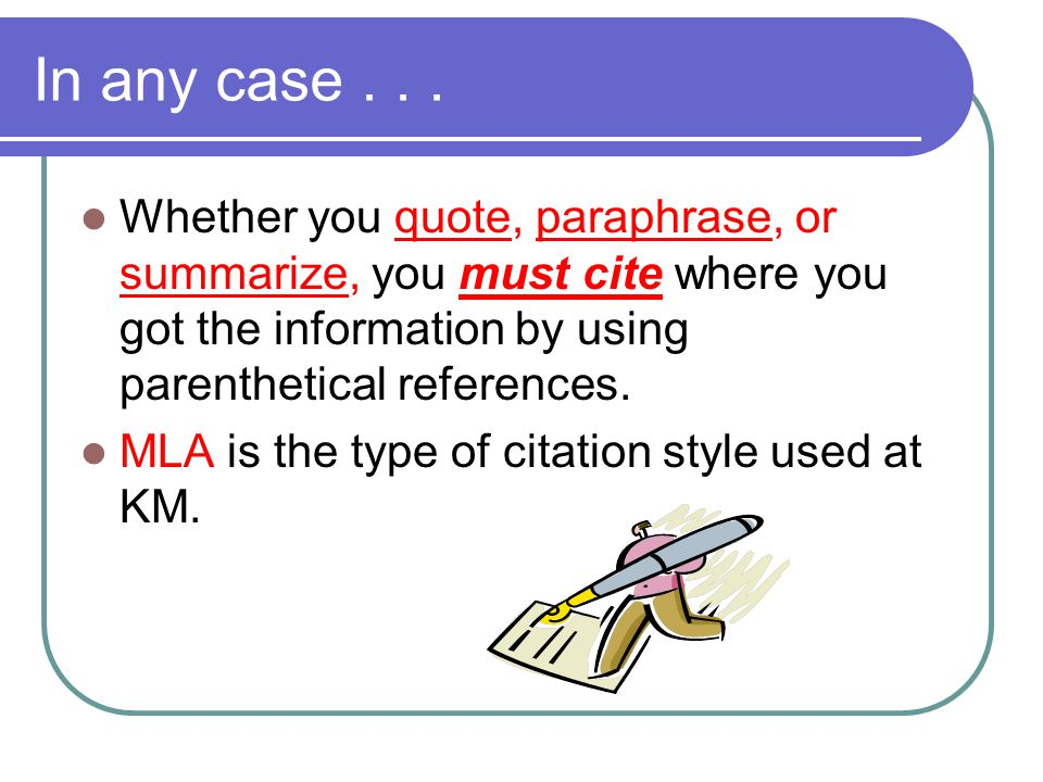 In any case . . . Whether you quote, paraphrase, or summarize, you must cite where you got the information by using parenthetical references.