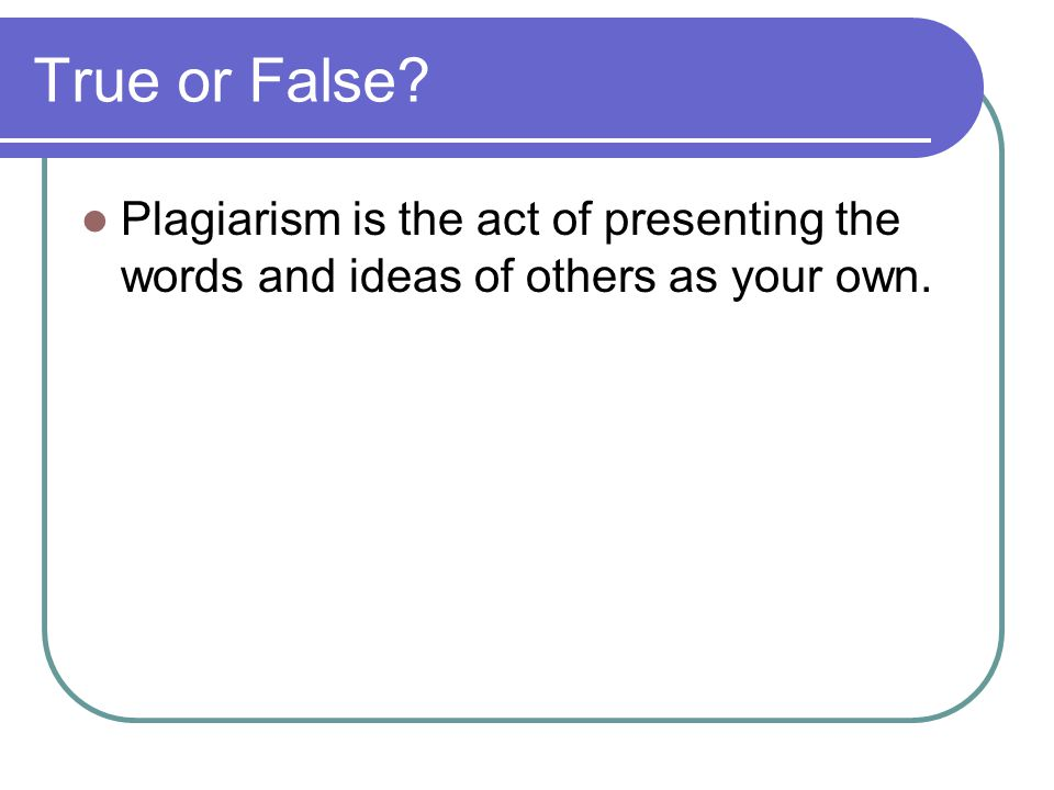 True or False Plagiarism is the act of presenting the words and ideas of others as your own.