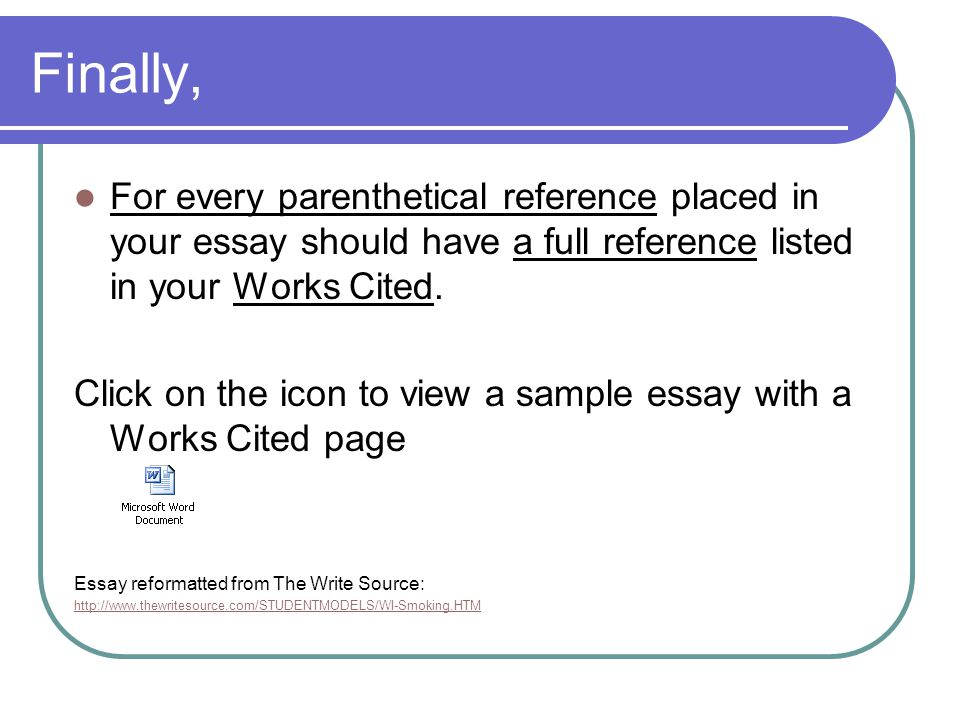 Finally, For every parenthetical reference placed in your essay should have a full reference listed in your Works Cited.