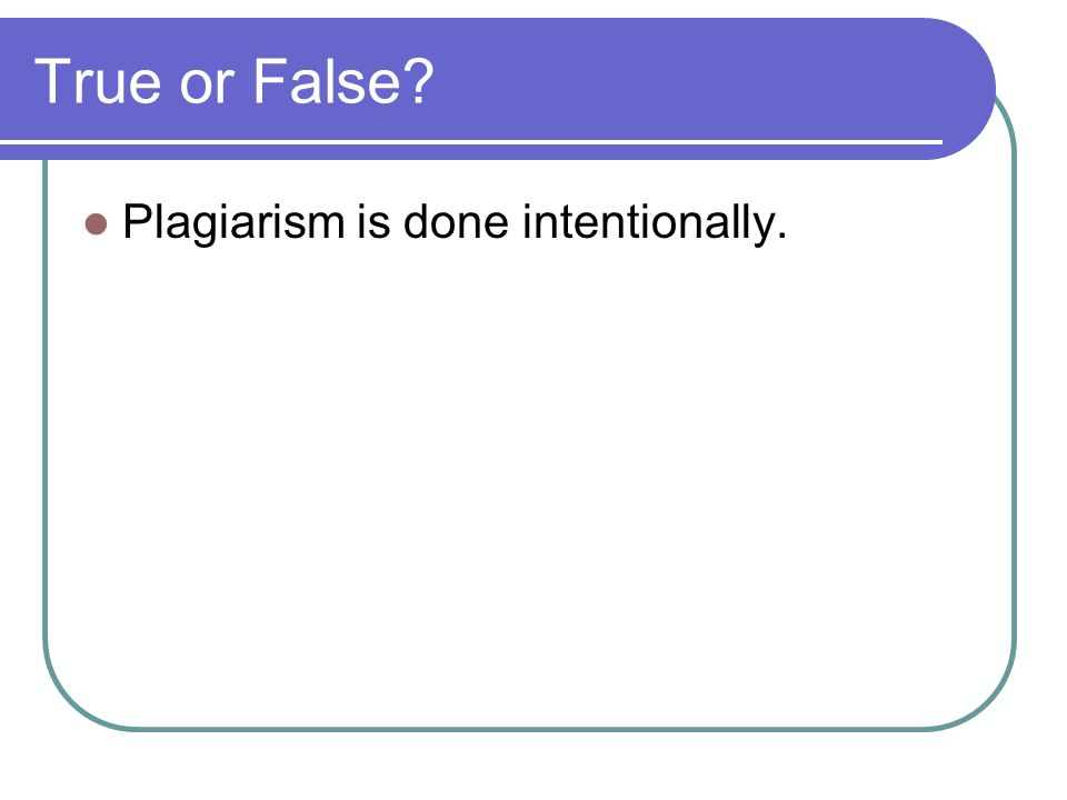 True or False Plagiarism is done intentionally.