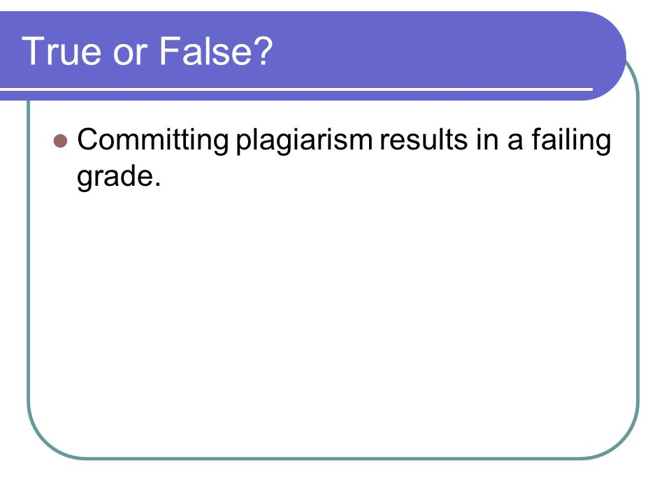 True or False Committing plagiarism results in a failing grade.