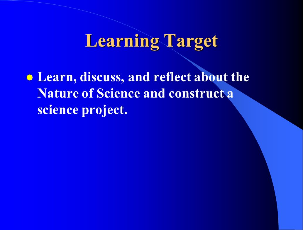 Learning Target Learn, discuss, and reflect about the Nature of Science and construct a science project.