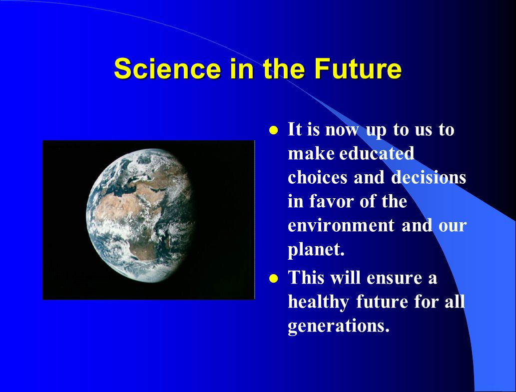 Science in the Future It is now up to us to make educated choices and decisions in favor of the environment and our planet.