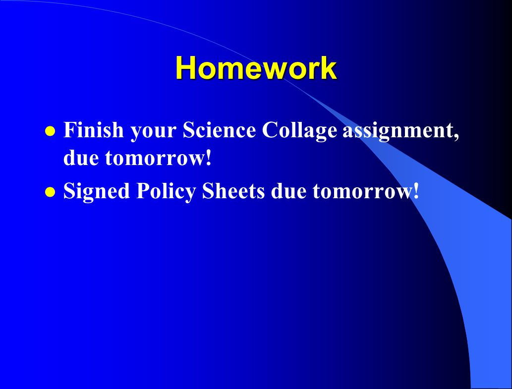 Homework Finish your Science Collage assignment, due tomorrow!
