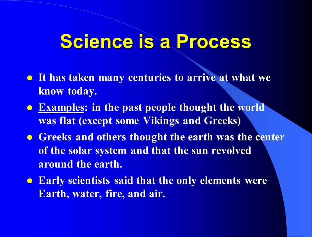 Science is a Process It has taken many centuries to arrive at what we know today.