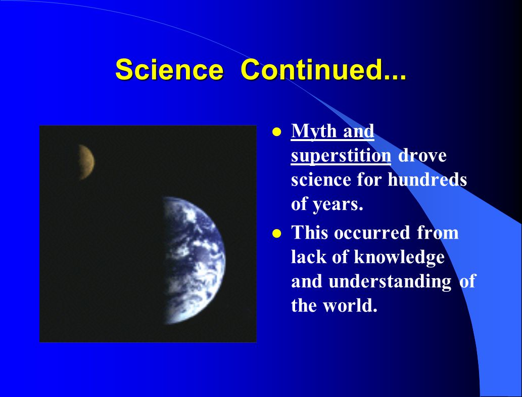 Science Continued... Myth and superstition drove science for hundreds of years.