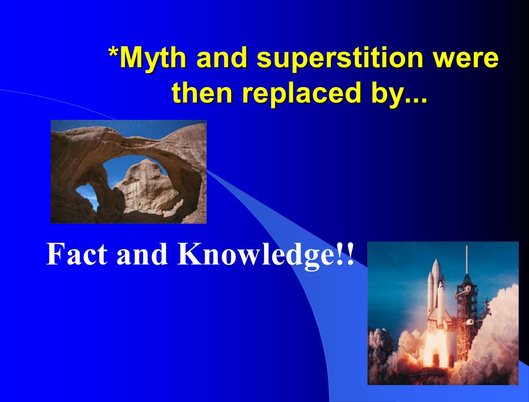 *Myth and superstition were then replaced by...