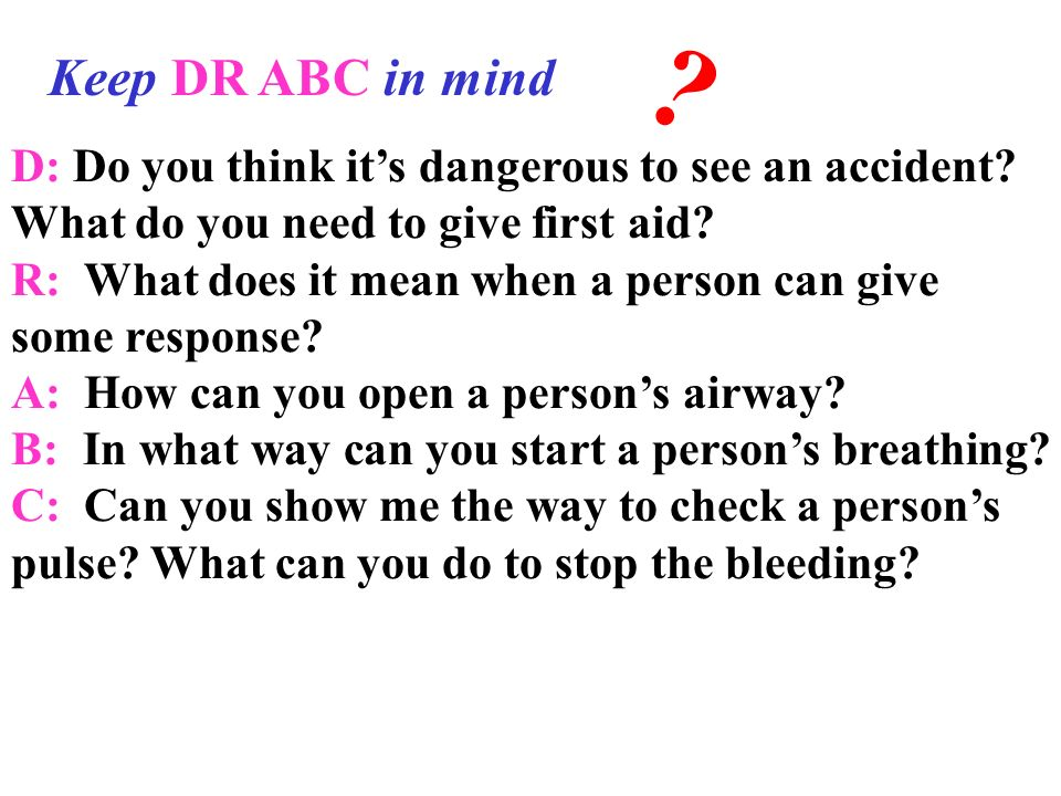 Keep DR ABC in mind. D: Do you think it's dangerous to see an accident What do you need to give first aid
