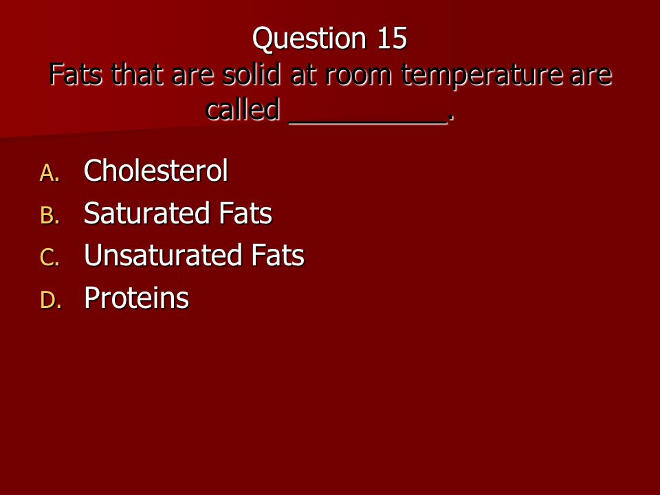 Question 15 Fats that are solid at room temperature are called __________.
