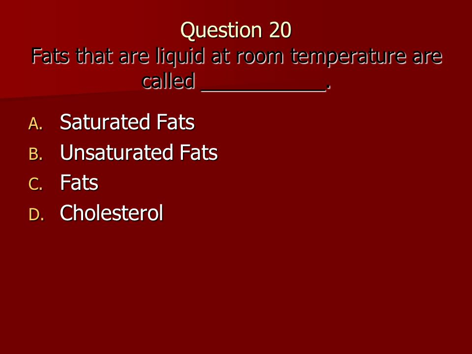 Question 20 Fats that are liquid at room temperature are called ___________.