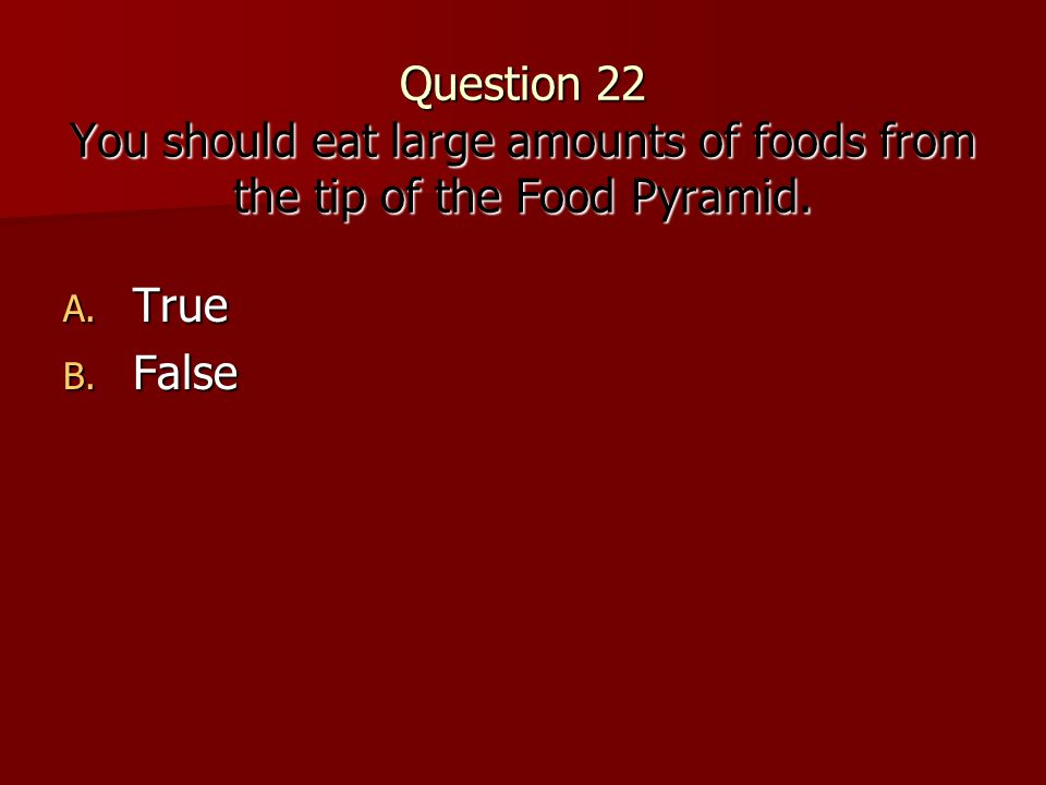 Question 22 You should eat large amounts of foods from the tip of the Food Pyramid.