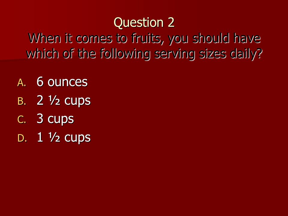 Question 2 When it comes to fruits, you should have which of the following serving sizes daily