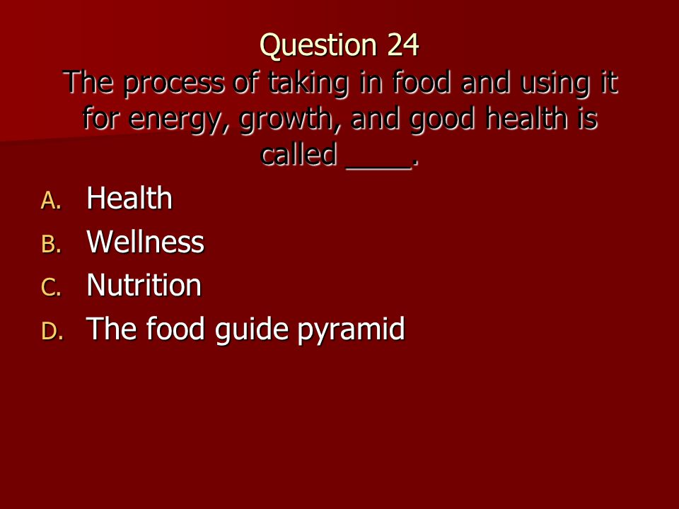 Question 24 The process of taking in food and using it for energy, growth, and good health is called ____.