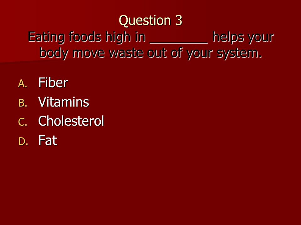 Question 3 Eating foods high in ________ helps your body move waste out of your system.