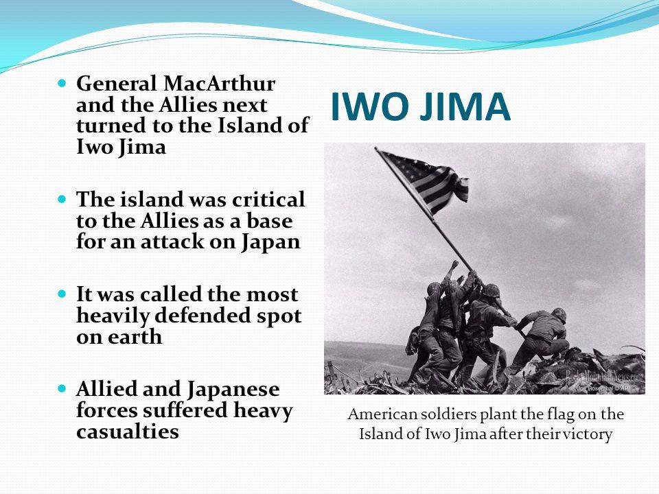 IWO JIMA General MacArthur and the Allies next turned to the Island of Iwo Jima.