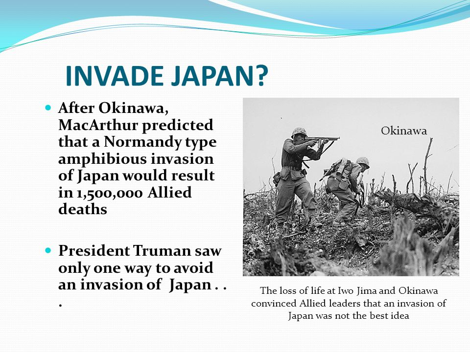 INVADE JAPAN After Okinawa, MacArthur predicted that a Normandy type amphibious invasion of Japan would result in 1,500,000 Allied deaths.