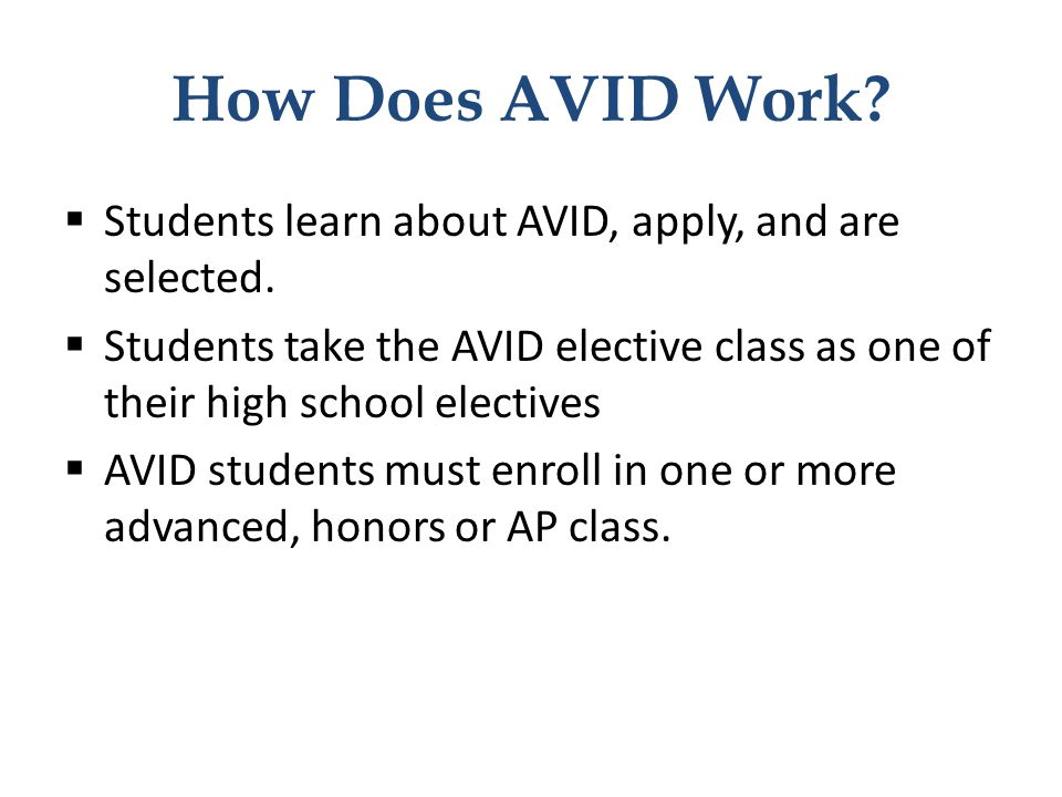 How Does AVID Work Students learn about AVID, apply, and are selected. Students take the AVID elective class as one of their high school electives.
