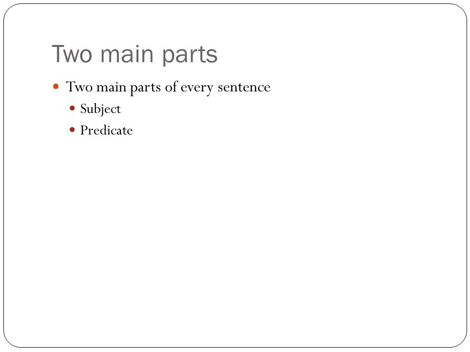 Two main parts Two main parts of every sentence Subject Predicate