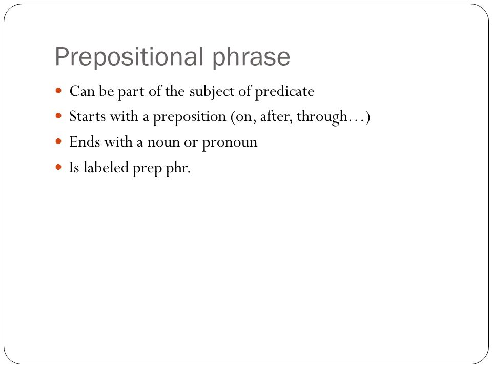 Prepositional phrase Can be part of the subject of predicate