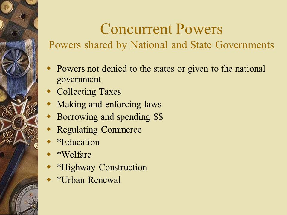 Concurrent Powers Powers shared by National and State Governments