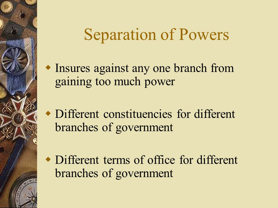 Separation of Powers Insures against any one branch from gaining too much power. Different constituencies for different branches of government.