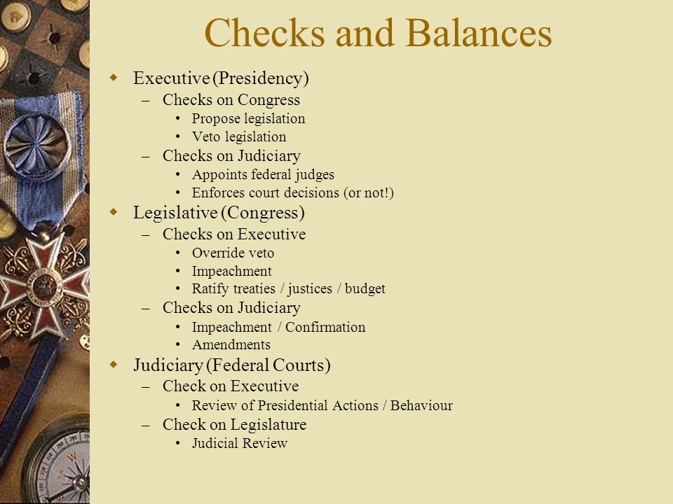 Checks and Balances Executive (Presidency) Legislative (Congress)