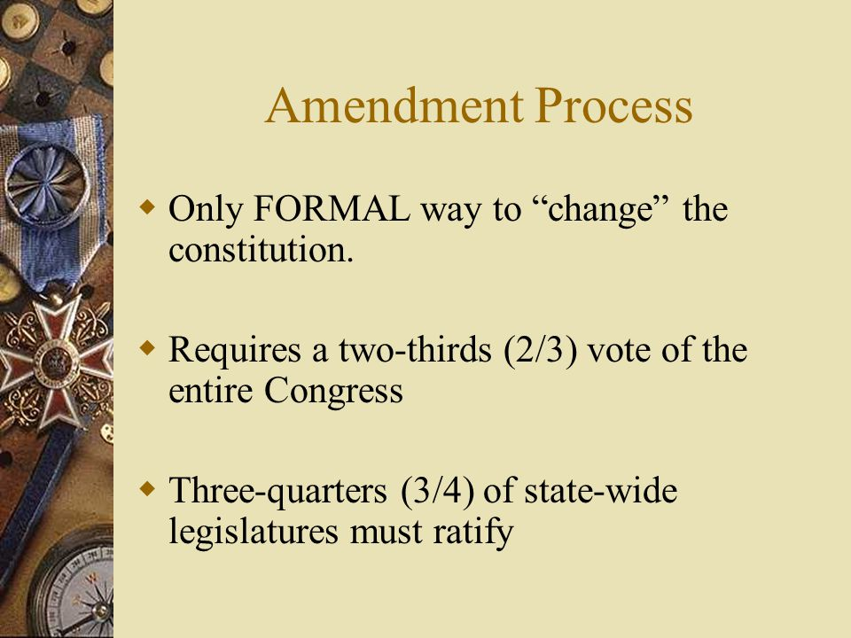 Amendment Process Only FORMAL way to change the constitution.