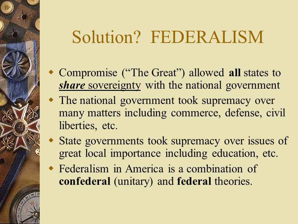 Solution FEDERALISM Compromise ( The Great ) allowed all states to share sovereignty with the national government.