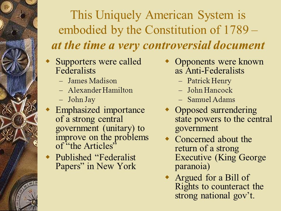 This Uniquely American System is embodied by the Constitution of 1789 – at the time a very controversial document