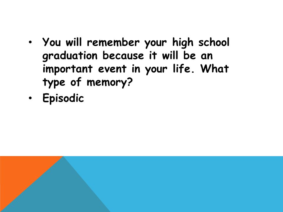 You will remember your high school graduation because it will be an important event in your life. What type of memory