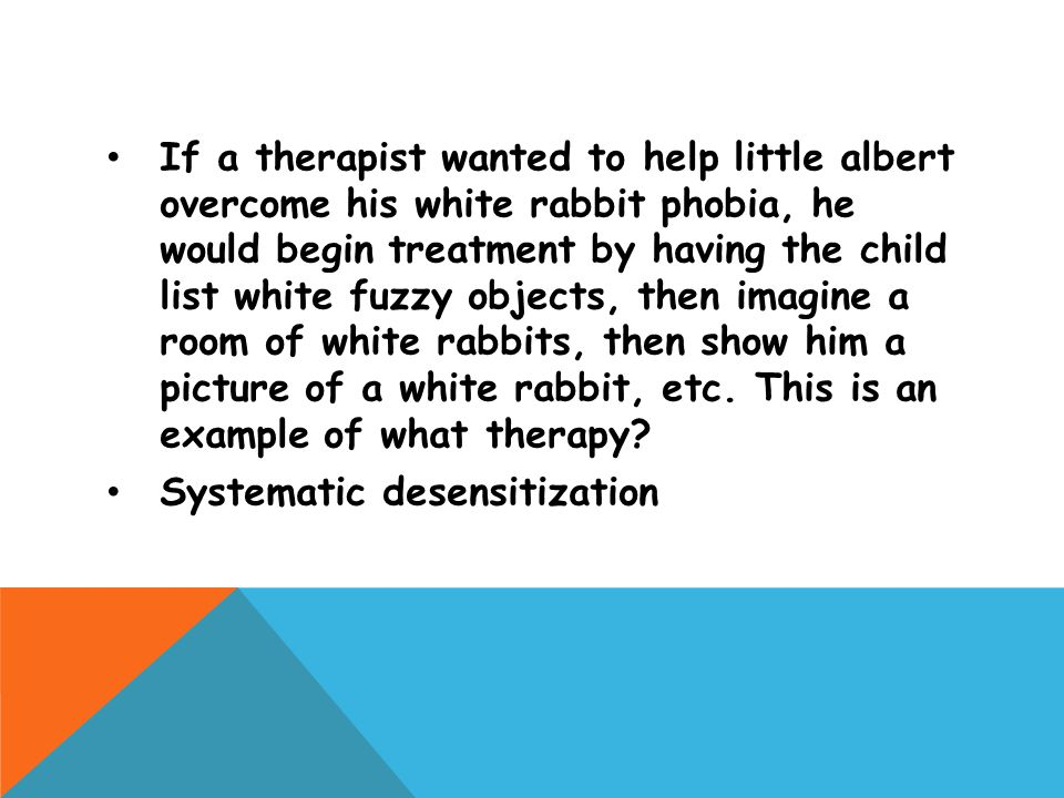 If a therapist wanted to help little albert overcome his white rabbit phobia, he would begin treatment by having the child list white fuzzy objects, then imagine a room of white rabbits, then show him a picture of a white rabbit, etc. This is an example of what therapy