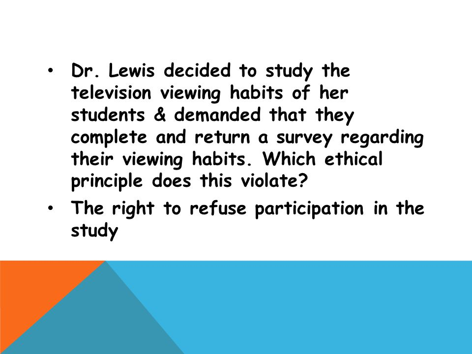 Dr. Lewis decided to study the television viewing habits of her students & demanded that they complete and return a survey regarding their viewing habits. Which ethical principle does this violate