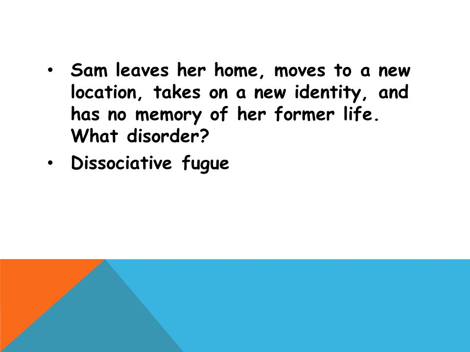 Sam leaves her home, moves to a new location, takes on a new identity, and has no memory of her former life. What disorder