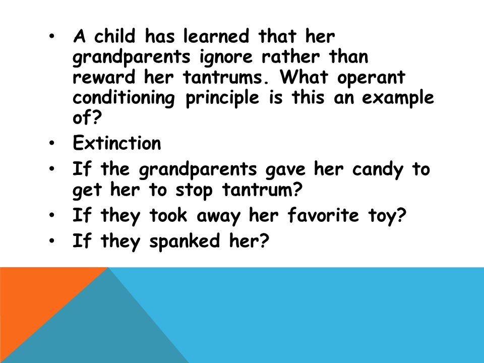 A child has learned that her grandparents ignore rather than reward her tantrums. What operant conditioning principle is this an example of