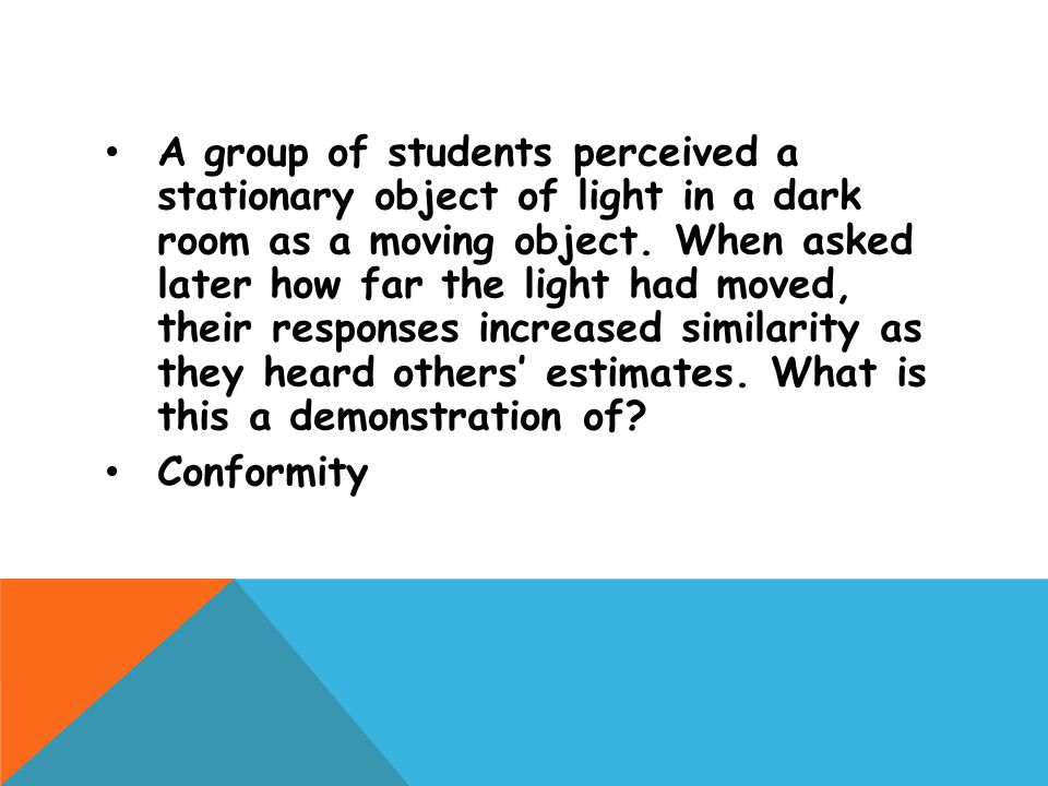 A group of students perceived a stationary object of light in a dark room as a moving object. When asked later how far the light had moved, their responses increased similarity as they heard others' estimates. What is this a demonstration of