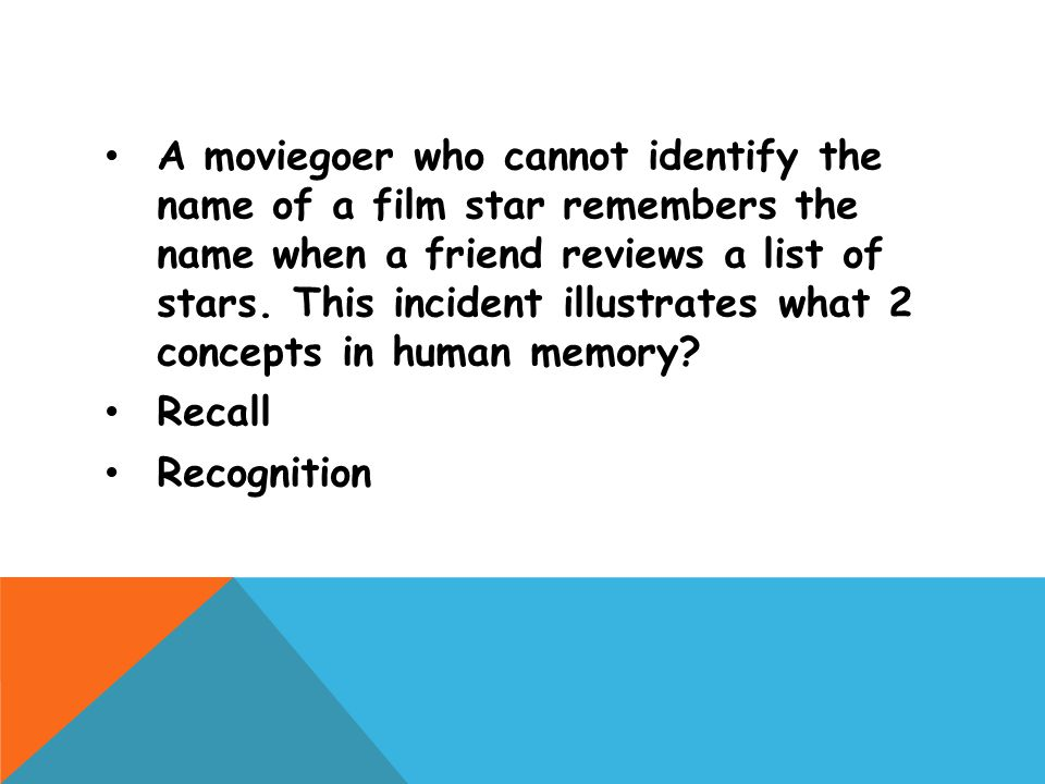 A moviegoer who cannot identify the name of a film star remembers the name when a friend reviews a list of stars. This incident illustrates what 2 concepts in human memory