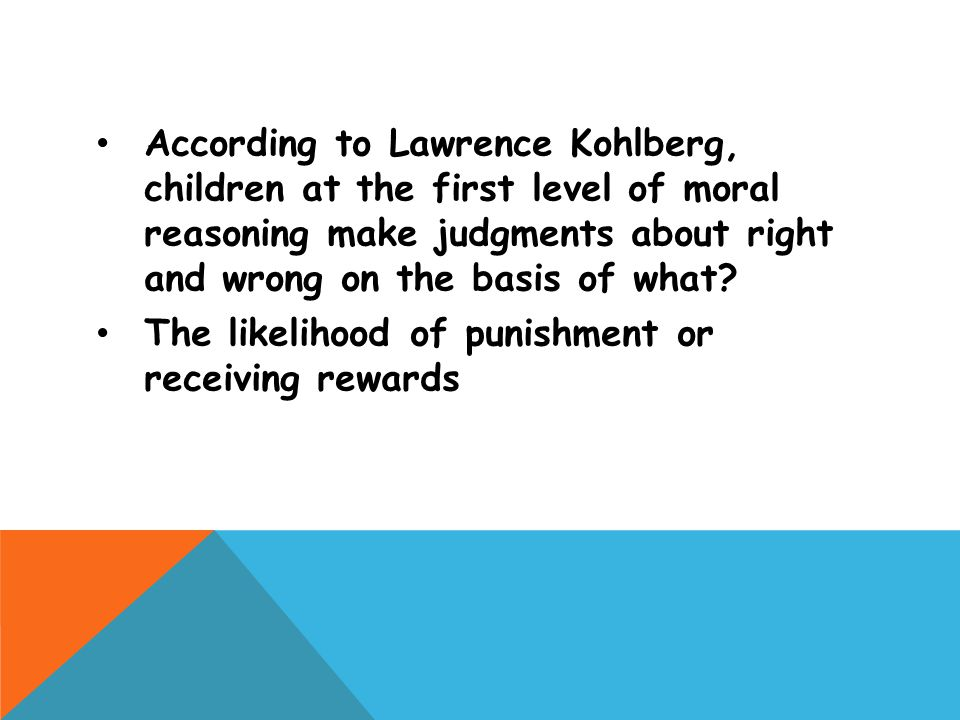 According to Lawrence Kohlberg, children at the first level of moral reasoning make judgments about right and wrong on the basis of what