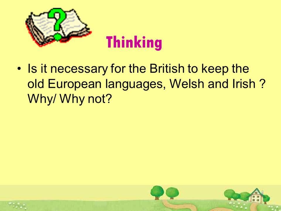 Thinking Is it necessary for the British to keep the old European languages, Welsh and Irish .
