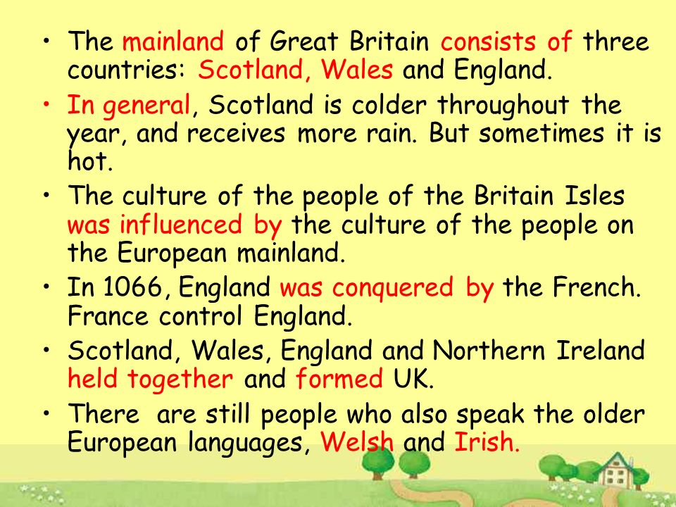 The mainland of Great Britain consists of three countries: Scotland, Wales and England.