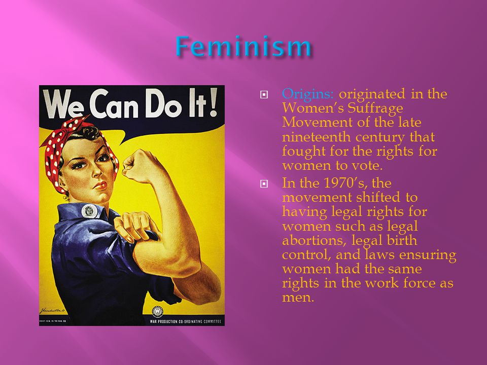 Feminism Origins: originated in the Women's Suffrage Movement of the late nineteenth century that fought for the rights for women to vote.
