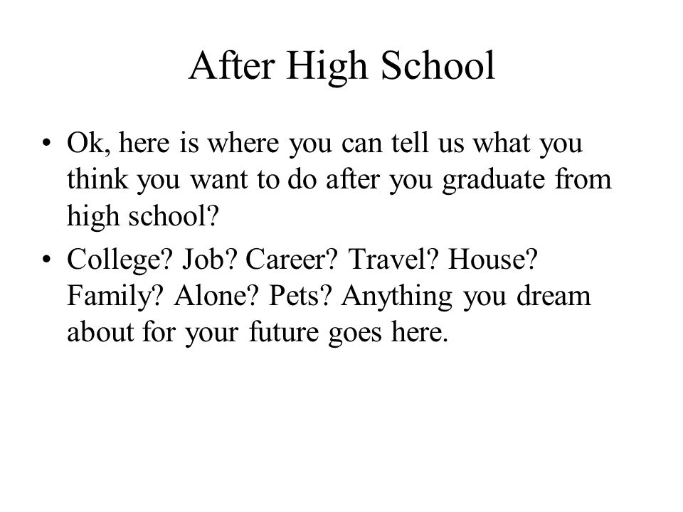 After High School Ok, here is where you can tell us what you think you want to do after you graduate from high school