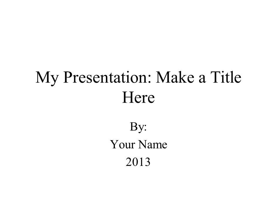 My Presentation: Make a Title Here