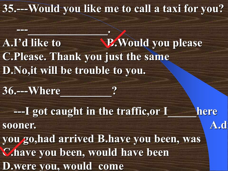 35.---Would you like me to call a taxi for you