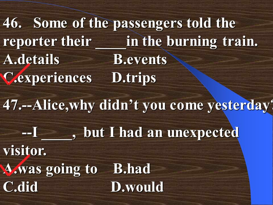 46. Some of the passengers told the reporter their ____in the burning train. A.details B.events C.experiences D.trips