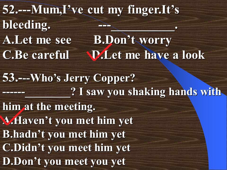 52. ---Mum,I've cut my finger. It's bleeding. ---__________. A